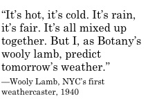 """It's hot, it's cold. It's rain, it's fair. It's all mixed up together. But I, as Botany's wooly lamb, predict tomorrow's weather.""   —Wooly Lamb, NYC's first weathercaster, 1940"